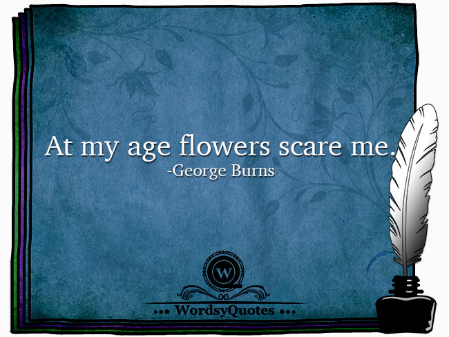 George Burns - age or flowers quotes